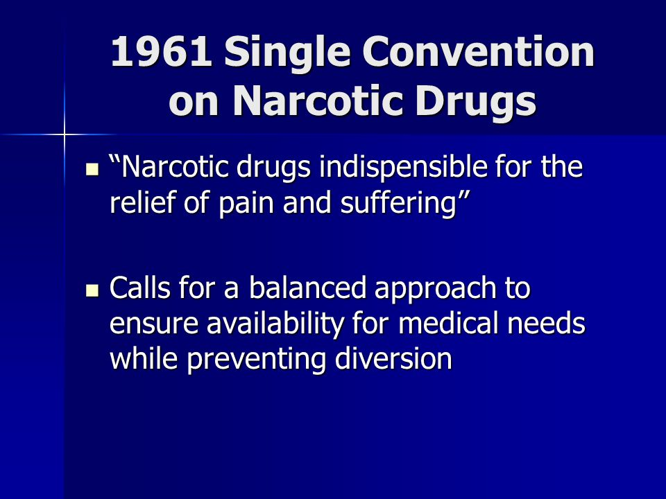 1961 Single Convention on Narcotic Drugs Narcotic drugs indispensible for the relief of pain and suffering Narcotic drugs indispensible for the relief of pain and suffering Calls for a balanced approach to ensure availability for medical needs while preventing diversion Calls for a balanced approach to ensure availability for medical needs while preventing diversion