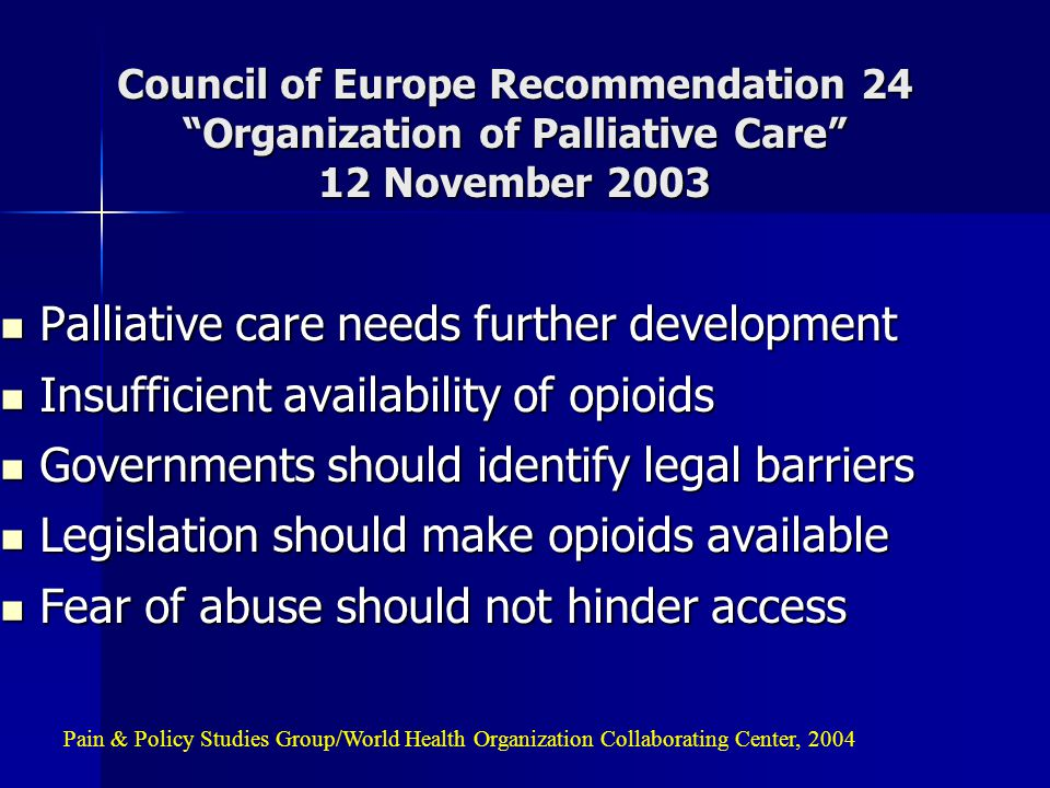 Council of Europe Recommendation 24 Organization of Palliative Care 12 November 2003 Palliative care needs further development Palliative care needs further development Insufficient availability of opioids Insufficient availability of opioids Governments should identify legal barriers Governments should identify legal barriers Legislation should make opioids available Legislation should make opioids available Fear of abuse should not hinder access Fear of abuse should not hinder access Pain & Policy Studies Group/World Health Organization Collaborating Center, 2004