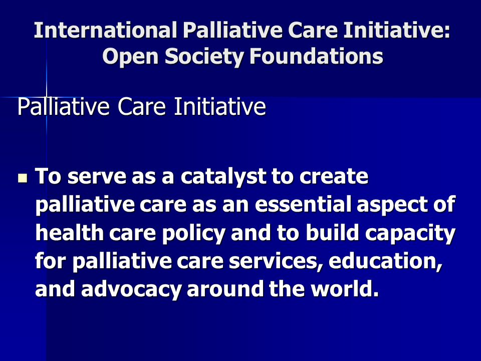 International Palliative Care Initiative: Open Society Foundations Palliative Care Initiative To serve as a catalyst to create palliative care as an essential aspect of health care policy and to build capacity for palliative care services, education, and advocacy around the world.