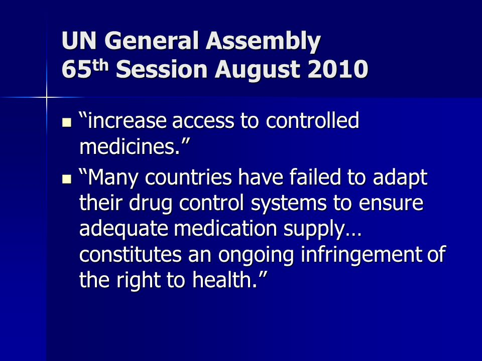 UN General Assembly 65 th Session August 2010 increase access to controlled medicines. increase access to controlled medicines. Many countries have failed to adapt their drug control systems to ensure adequate medication supply… constitutes an ongoing infringement of the right to health. Many countries have failed to adapt their drug control systems to ensure adequate medication supply… constitutes an ongoing infringement of the right to health.