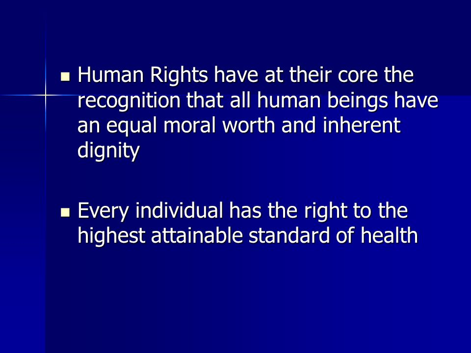 Human Rights have at their core the recognition that all human beings have an equal moral worth and inherent dignity Human Rights have at their core the recognition that all human beings have an equal moral worth and inherent dignity Every individual has the right to the highest attainable standard of health Every individual has the right to the highest attainable standard of health
