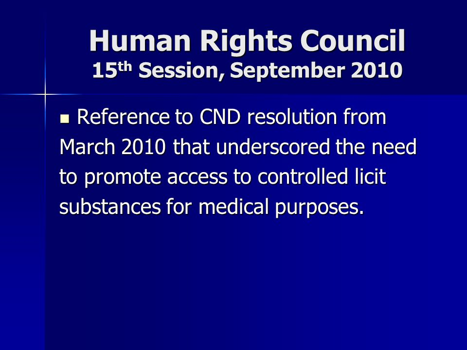 Human Rights Council 15 th Session, September 2010 Reference to CND resolution from Reference to CND resolution from March 2010 that underscored the need to promote access to controlled licit substances for medical purposes.