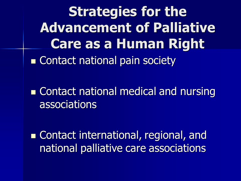 Strategies for the Advancement of Palliative Care as a Human Right Contact national pain society Contact national pain society Contact national medical and nursing associations Contact national medical and nursing associations Contact international, regional, and national palliative care associations Contact international, regional, and national palliative care associations