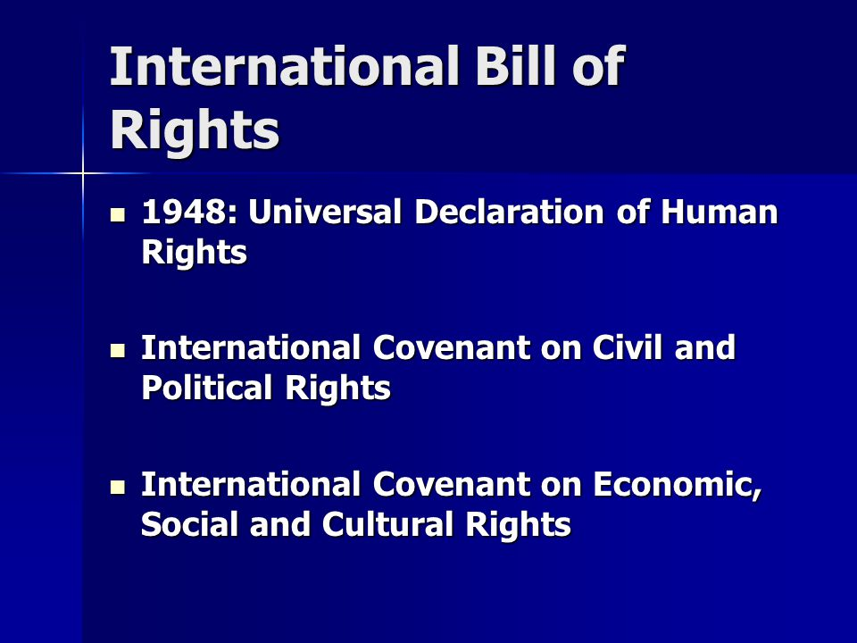 International Bill of Rights 1948: Universal Declaration of Human Rights 1948: Universal Declaration of Human Rights International Covenant on Civil and Political Rights International Covenant on Civil and Political Rights International Covenant on Economic, Social and Cultural Rights International Covenant on Economic, Social and Cultural Rights