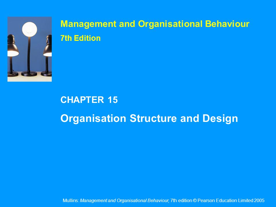 Mullins: Management and Organisational Behaviour, 7th edition © Pearson Education Limited 2005 OHT 15.12 Examples of purpose & implications for organisational design Figure 15.2 Source: Reprinted with permission from Richard Lynch, Corporate Strategy, Third edition, Financial Times Prentice Hall (2003), p.667, with permission from Pearson Education Ltd.