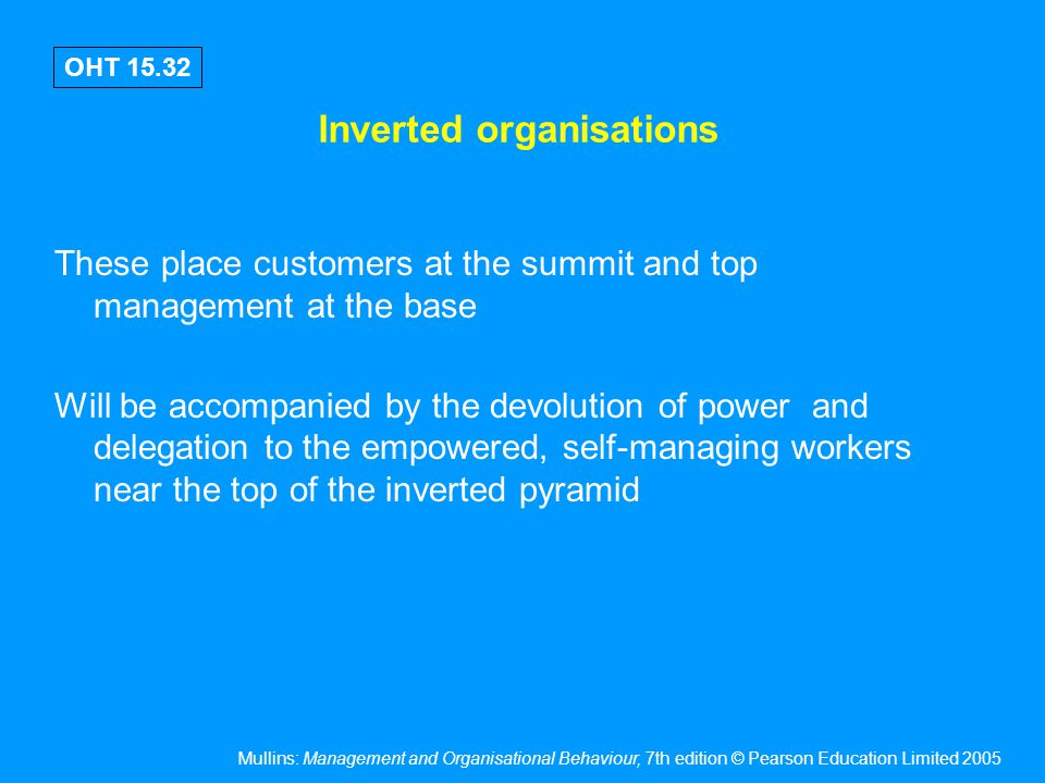 Mullins: Management and Organisational Behaviour, 7th edition © Pearson Education Limited 2005 OHT 15.32 Inverted organisations These place customers