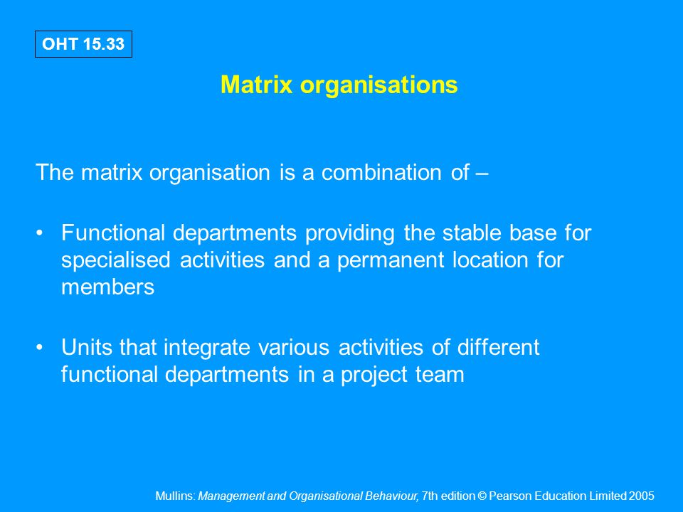 Mullins: Management and Organisational Behaviour, 7th edition © Pearson Education Limited 2005 OHT 15.33 Matrix organisations The matrix organisation
