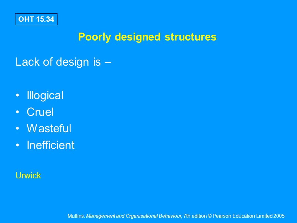 Mullins: Management and Organisational Behaviour, 7th edition © Pearson Education Limited 2005 OHT 15.34 Poorly designed structures Lack of design is