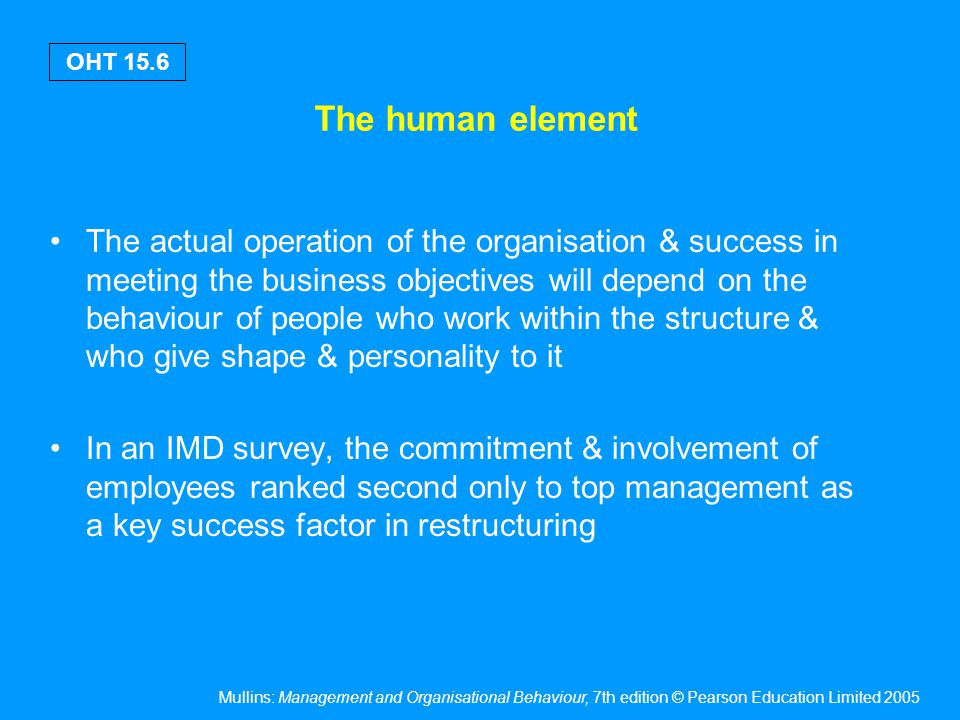 Mullins: Management and Organisational Behaviour, 7th edition © Pearson Education Limited 2005 OHT 15.17 Element functions Supportive of the task functions An intrinsic part of the management process Examples include personnel, planning, management services, public relation, etc.