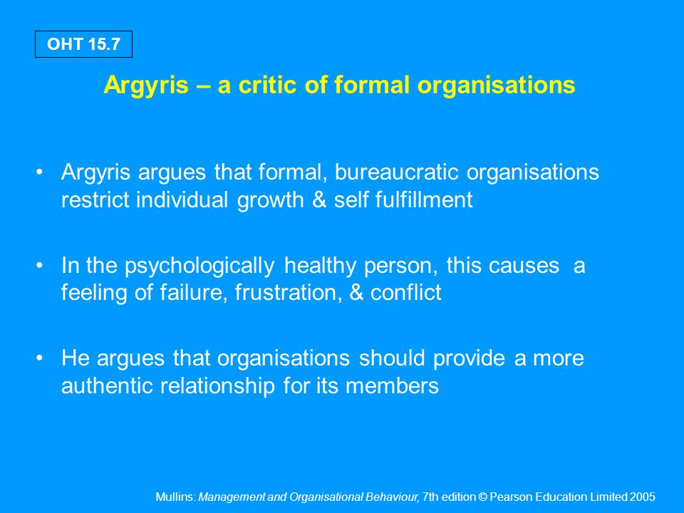 Mullins: Management and Organisational Behaviour, 7th edition © Pearson Education Limited 2005 OHT 15.7 Argyris – a critic of formal organisations Arg