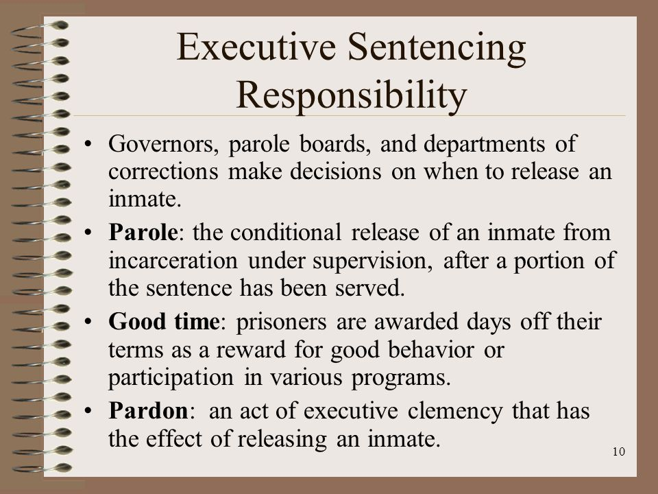10 Executive Sentencing Responsibility Governors, parole boards, and departments of corrections make decisions on when to release an inmate.
