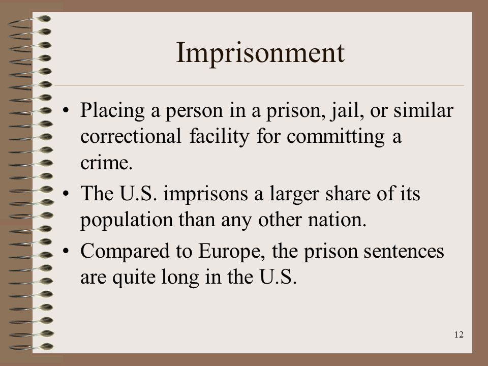 12 Imprisonment Placing a person in a prison, jail, or similar correctional facility for committing a crime.