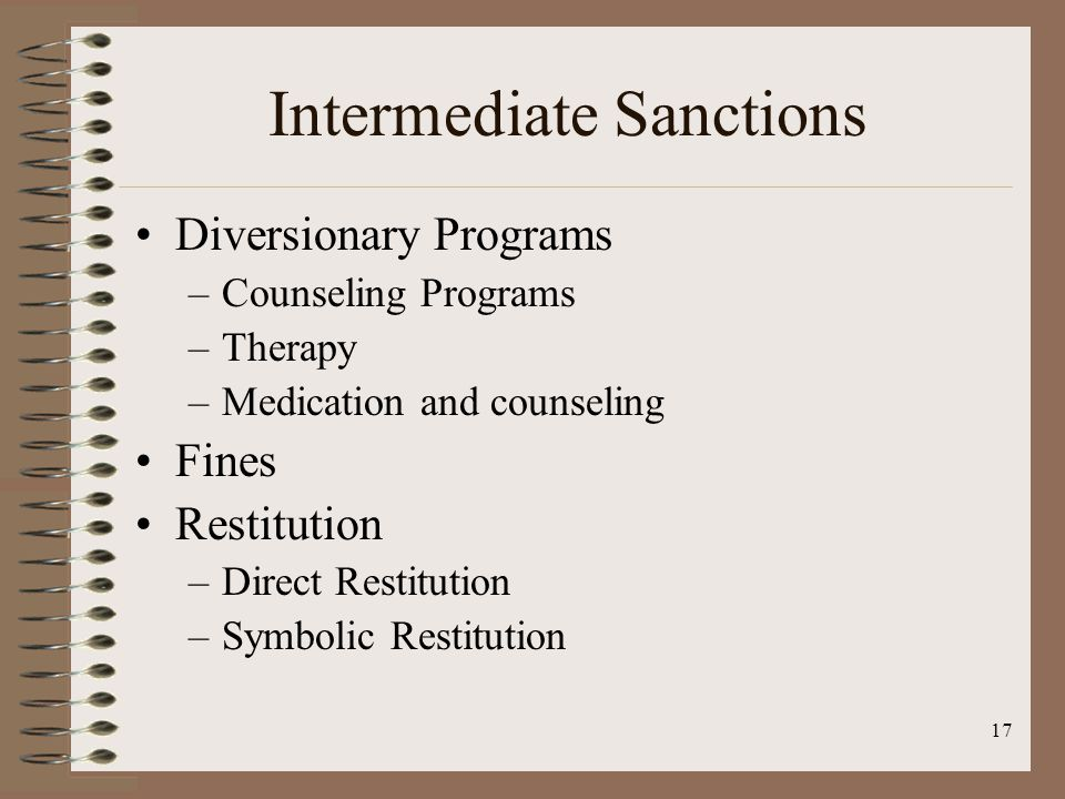 17 Intermediate Sanctions Diversionary Programs –Counseling Programs –Therapy –Medication and counseling Fines Restitution –Direct Restitution –Symbolic Restitution