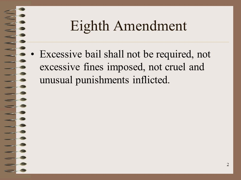 2 Eighth Amendment Excessive bail shall not be required, not excessive fines imposed, not cruel and unusual punishments inflicted.