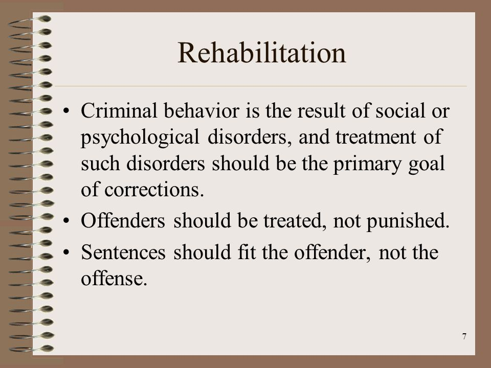 7 Rehabilitation Criminal behavior is the result of social or psychological disorders, and treatment of such disorders should be the primary goal of corrections.