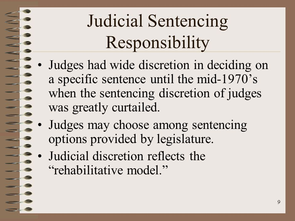 9 Judicial Sentencing Responsibility Judges had wide discretion in deciding on a specific sentence until the mid-1970's when the sentencing discretion of judges was greatly curtailed.