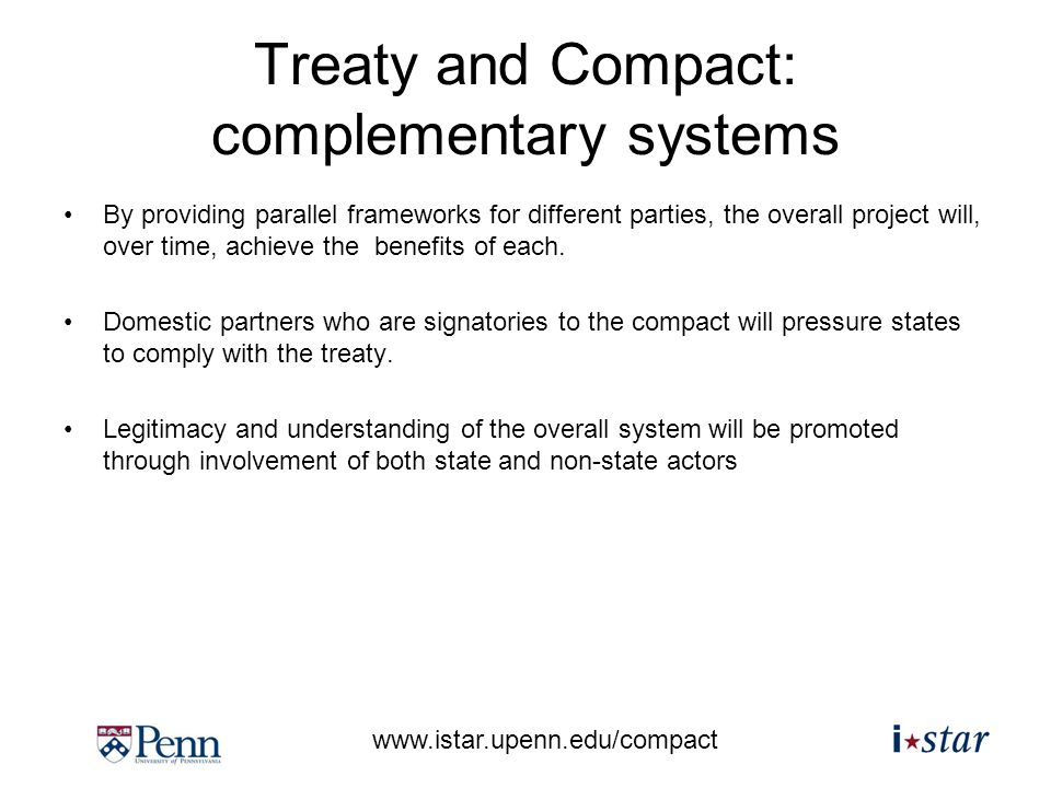www.istar.upenn.edu/compact Treaty and Compact: complementary systems By providing parallel frameworks for different parties, the overall project will, over time, achieve the benefits of each.