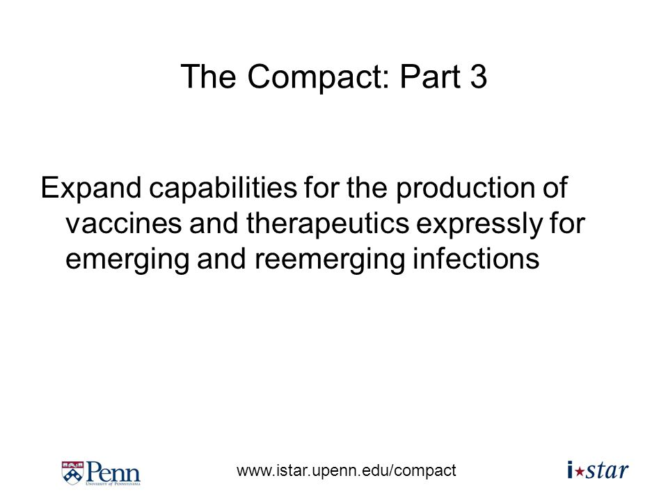 www.istar.upenn.edu/compact The Compact: Part 3 Expand capabilities for the production of vaccines and therapeutics expressly for emerging and reemerging infections