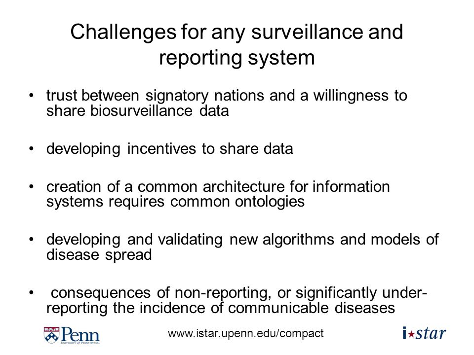 www.istar.upenn.edu/compact Challenges for any surveillance and reporting system trust between signatory nations and a willingness to share biosurveillance data developing incentives to share data creation of a common architecture for information systems requires common ontologies developing and validating new algorithms and models of disease spread consequences of non-reporting, or significantly under- reporting the incidence of communicable diseases