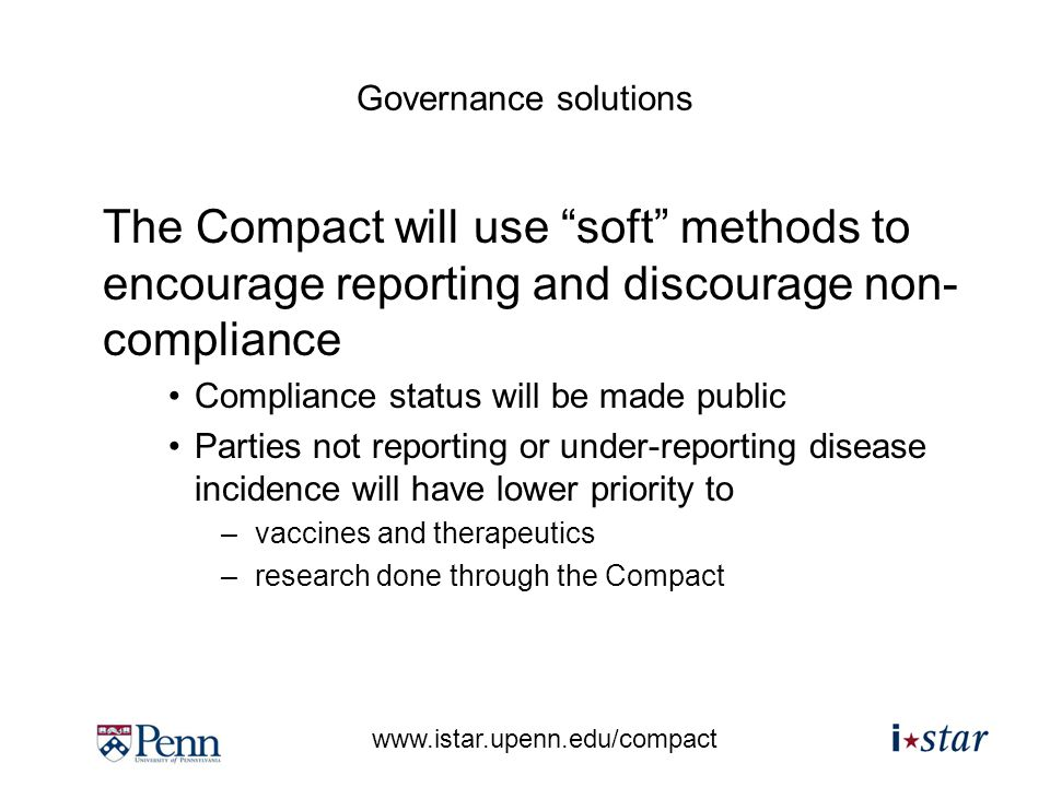 www.istar.upenn.edu/compact Governance solutions The Compact will use soft methods to encourage reporting and discourage non- compliance Compliance status will be made public Parties not reporting or under-reporting disease incidence will have lower priority to – vaccines and therapeutics – research done through the Compact