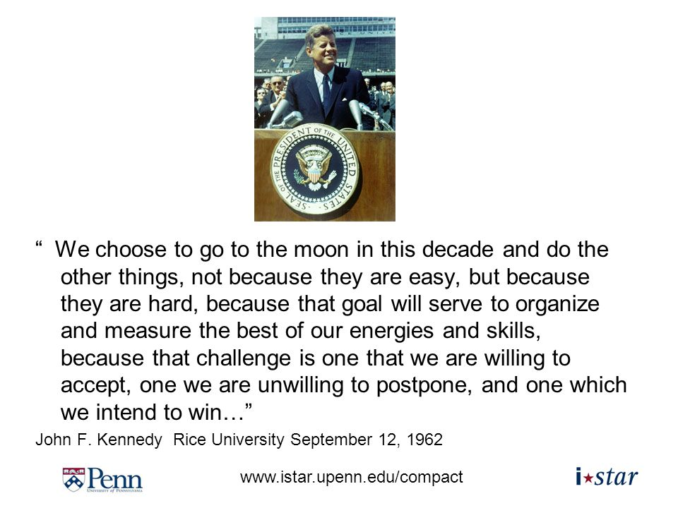 www.istar.upenn.edu/compact We choose to go to the moon in this decade and do the other things, not because they are easy, but because they are hard, because that goal will serve to organize and measure the best of our energies and skills, because that challenge is one that we are willing to accept, one we are unwilling to postpone, and one which we intend to win… John F.