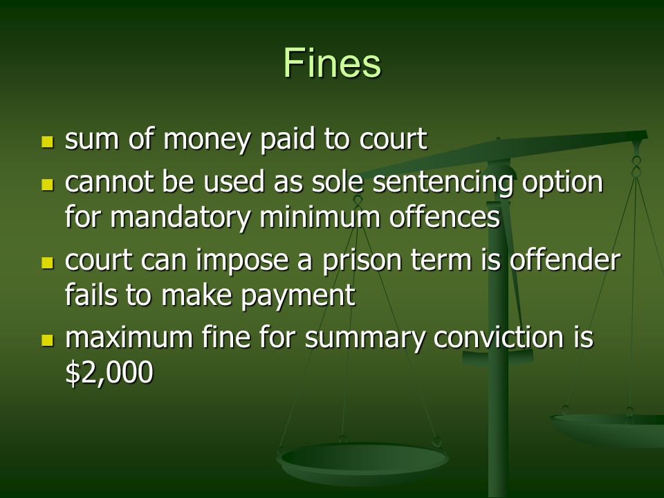 Fines sum of money paid to court sum of money paid to court cannot be used as sole sentencing option for mandatory minimum offences cannot be used as sole sentencing option for mandatory minimum offences court can impose a prison term is offender fails to make payment court can impose a prison term is offender fails to make payment maximum fine for summary conviction is $2,000 maximum fine for summary conviction is $2,000