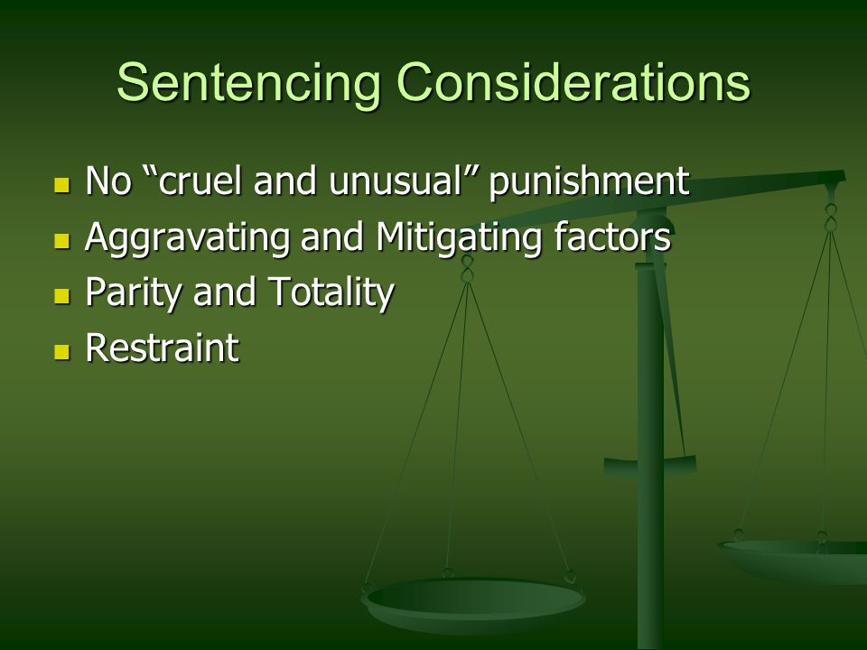 Sentencing Considerations No cruel and unusual punishment No cruel and unusual punishment Aggravating and Mitigating factors Aggravating and Mitigating factors Parity and Totality Parity and Totality Restraint Restraint