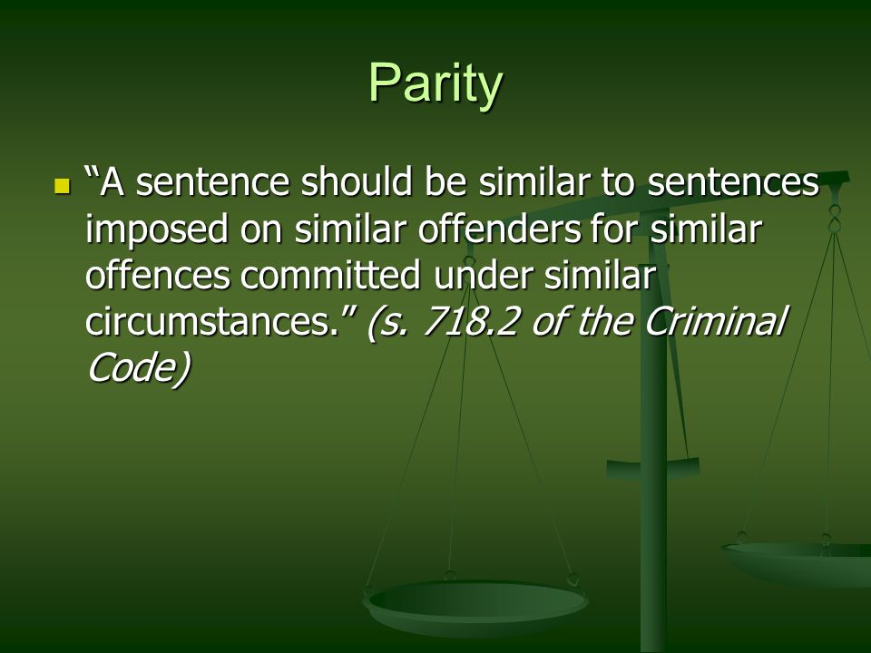 Parity A sentence should be similar to sentences imposed on similar offenders for similar offences committed under similar circumstances. (s.