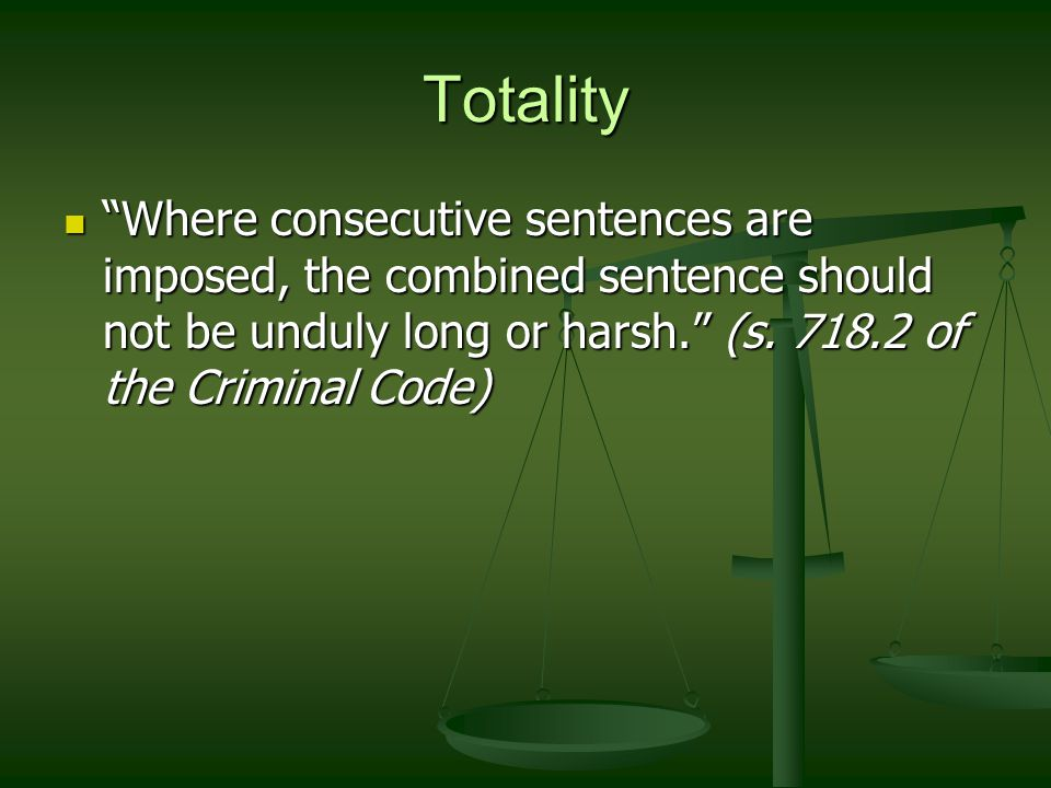 Totality Where consecutive sentences are imposed, the combined sentence should not be unduly long or harsh. (s.