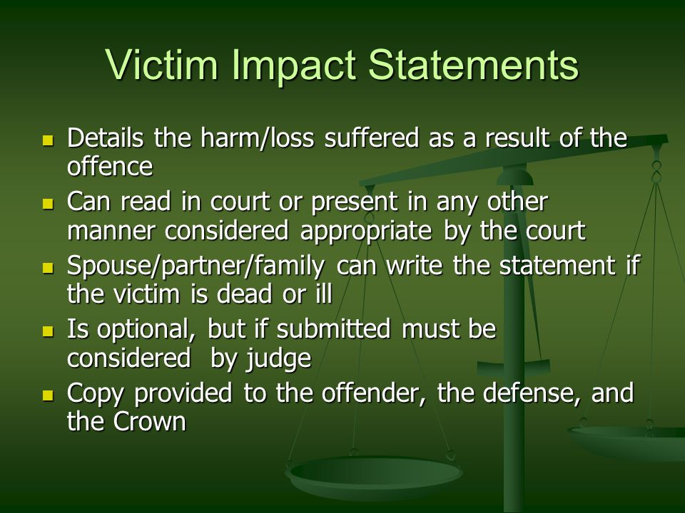 Victim Impact Statements Details the harm/loss suffered as a result of the offence Details the harm/loss suffered as a result of the offence Can read in court or present in any other manner considered appropriate by the court Can read in court or present in any other manner considered appropriate by the court Spouse/partner/family can write the statement if the victim is dead or ill Spouse/partner/family can write the statement if the victim is dead or ill Is optional, but if submitted must be considered by judge Is optional, but if submitted must be considered by judge Copy provided to the offender, the defense, and the Crown Copy provided to the offender, the defense, and the Crown