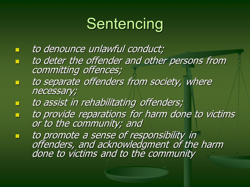 Sentencing to denounce unlawful conduct; to denounce unlawful conduct; to deter the offender and other persons from committing offences; to deter the offender and other persons from committing offences; to separate offenders from society, where necessary; to separate offenders from society, where necessary; to assist in rehabilitating offenders; to assist in rehabilitating offenders; to provide reparations for harm done to victims or to the community; and to provide reparations for harm done to victims or to the community; and to promote a sense of responsibility in offenders, and acknowledgment of the harm done to victims and to the community to promote a sense of responsibility in offenders, and acknowledgment of the harm done to victims and to the community