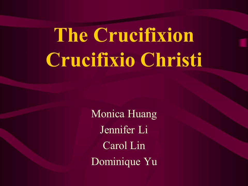 The Crucifixion Crucifixio Christi Monica Huang Jennifer Li Carol Lin Dominique Yu
