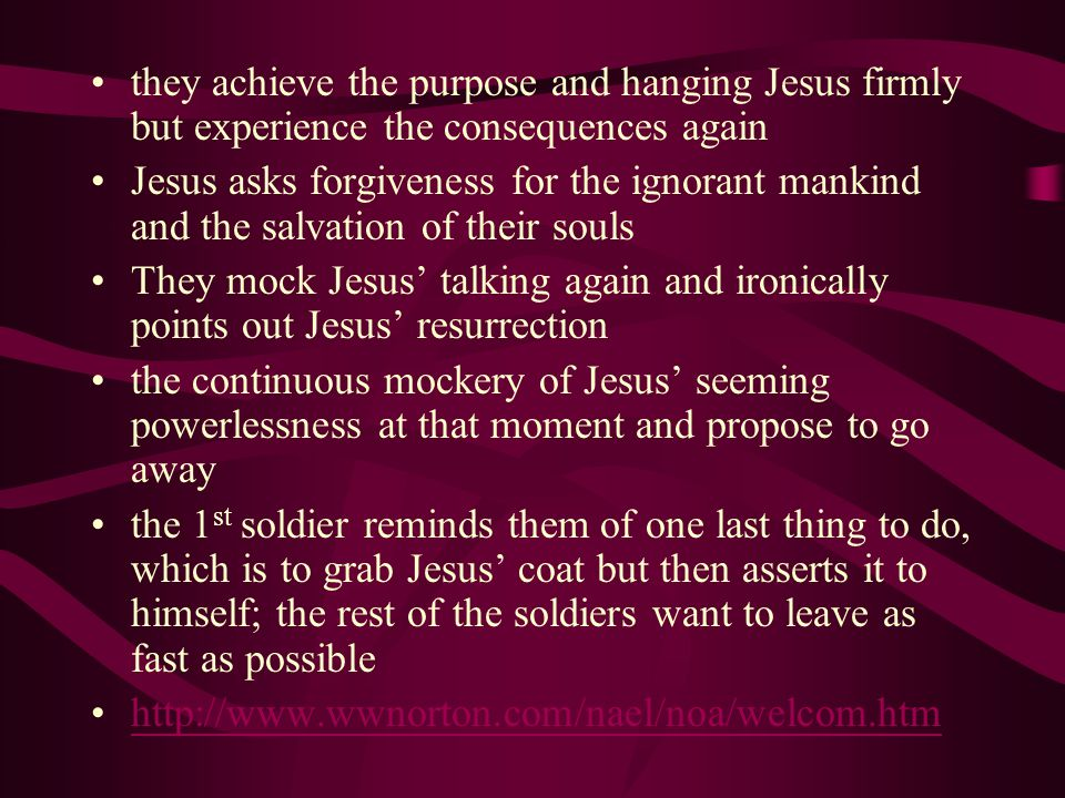 they achieve the purpose and hanging Jesus firmly but experience the consequences again Jesus asks forgiveness for the ignorant mankind and the salvation of their souls They mock Jesus' talking again and ironically points out Jesus' resurrection the continuous mockery of Jesus' seeming powerlessness at that moment and propose to go away the 1 st soldier reminds them of one last thing to do, which is to grab Jesus' coat but then asserts it to himself; the rest of the soldiers want to leave as fast as possible http://www.wwnorton.com/nael/noa/welcom.htm