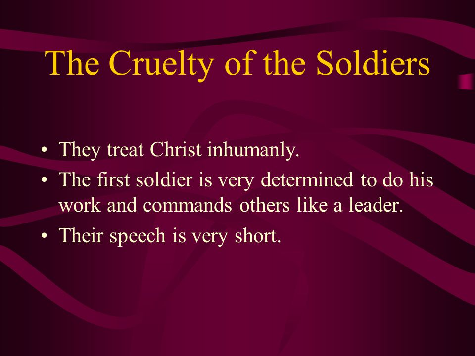 The Cruelty of the Soldiers They treat Christ inhumanly.