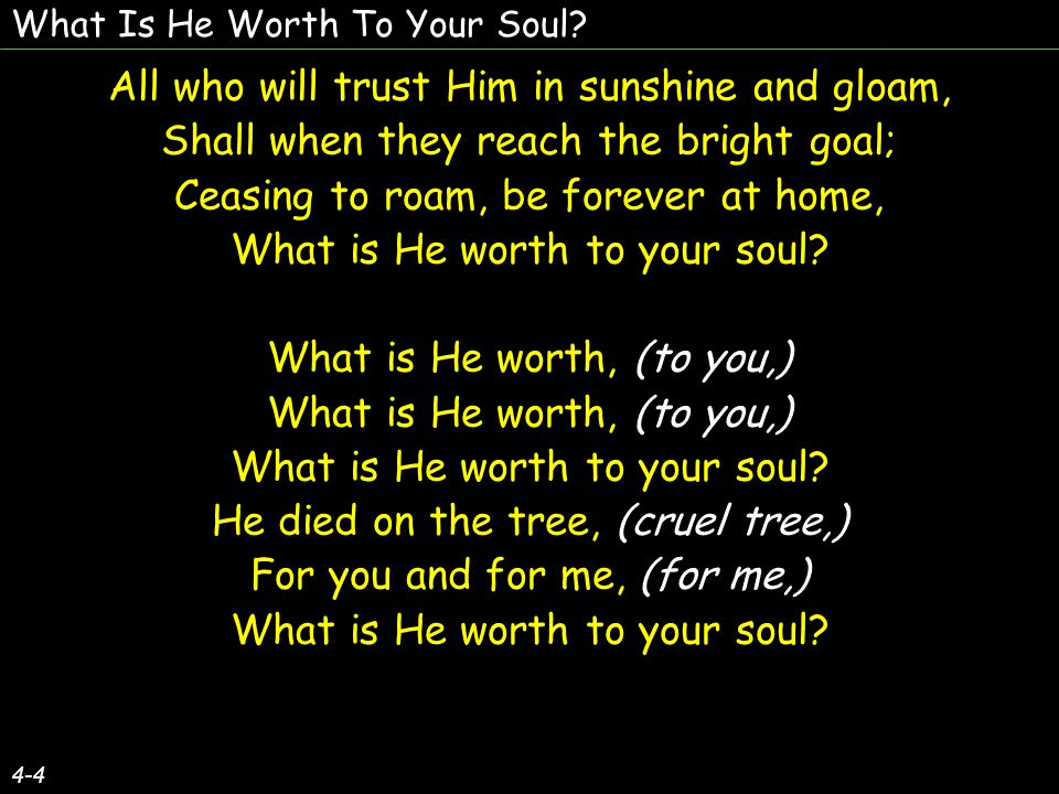 What Is He Worth To Your Soul? 4-4 All who will trust Him in sunshine and gloam, Shall when they reach the bright goal; Ceasing to roam, be forever at