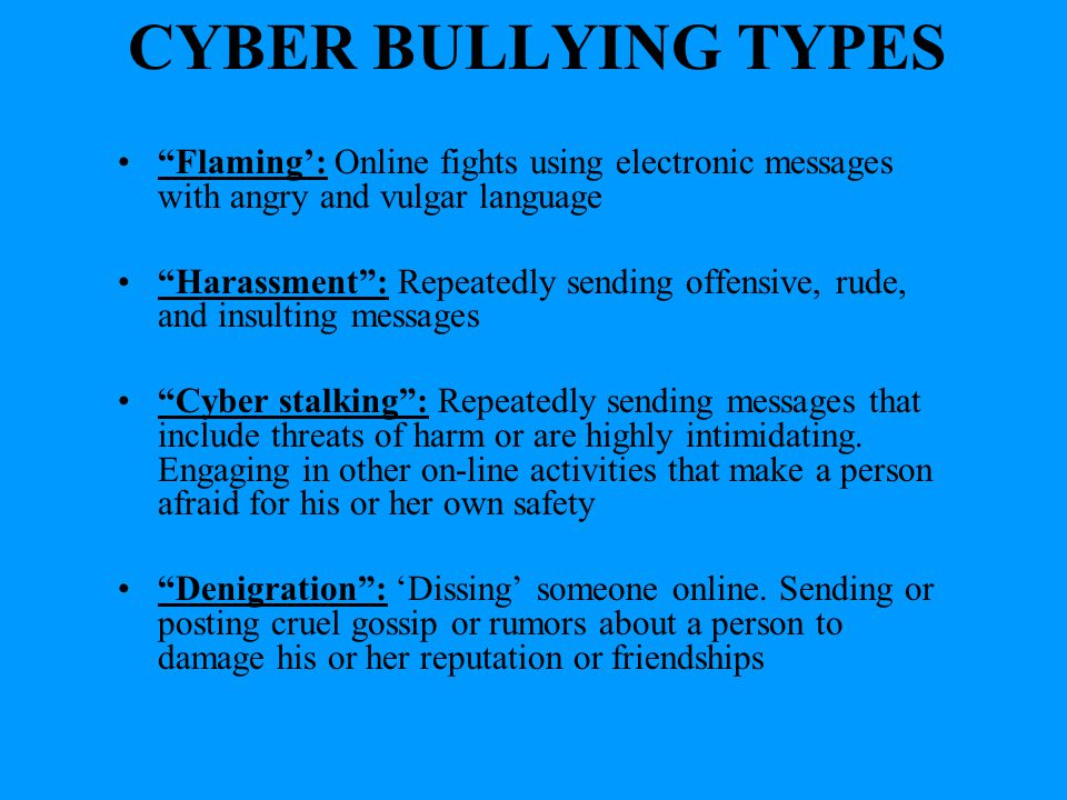DIFFERENCES BULLYING DIRECT Occurs on school property Poor relationships with teachers Fear retribution Physical: Hitting, Punching & Shoving Verbal: Teasing, Name calling & Gossip Nonverbal: Use of gestures & Exclusion www.stopbullyingnow.hrsa.gov CYBERBULLYING ANONYMOUS Occurs off school property Good relationships with teachers Fear loss of technology privileges Further under the radar than bullying Emotional reactions cannot be determined {McKenna & Bargh, 2004; Ybarra & Mitchell, 2004}