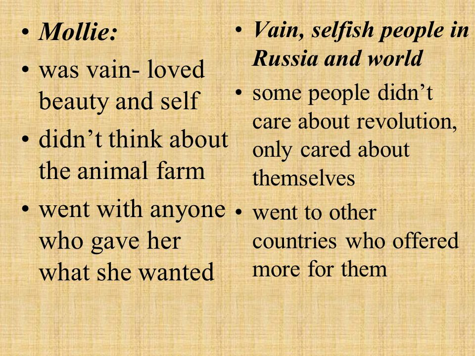Mollie: was vain- loved beauty and self didn't think about the animal farm went with anyone who gave her what she wanted Vain, selfish people in Russi