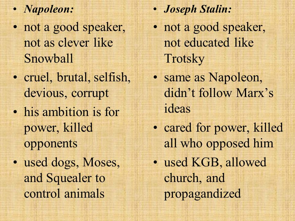 Squealer: big mouth, talks a lot convinces animals to believe and follow Napoleon changes and manipulates the commandments Propaganda department of Lenin's Government: worked for Stalin to support his image used any lie to convince the people to follow Stalin benefited from the fact that education was controlled