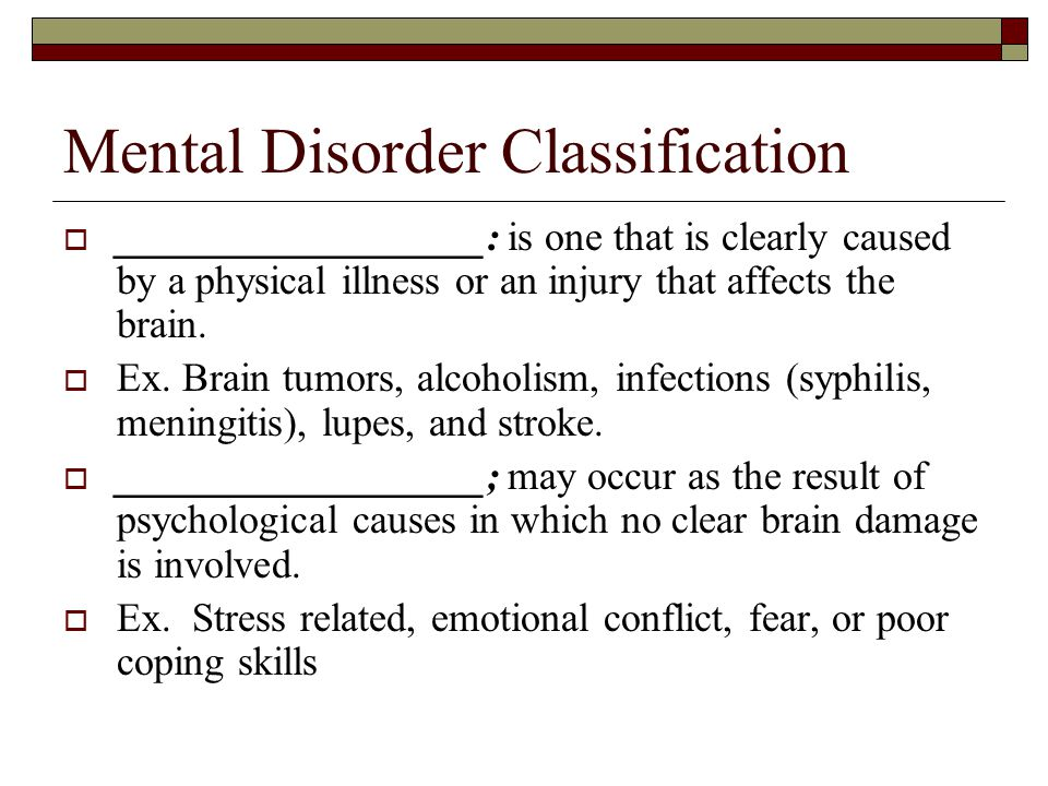 Mental Disorder Classification  __________________: is one that is clearly caused by a physical illness or an injury that affects the brain.