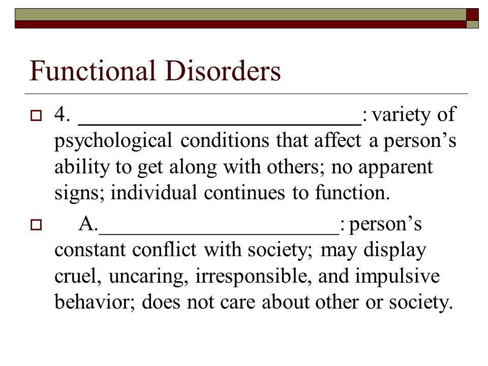 Functional Disorders  4.__________________________: variety of psychological conditions that affect a person's ability to get along with others; no apparent signs; individual continues to function.