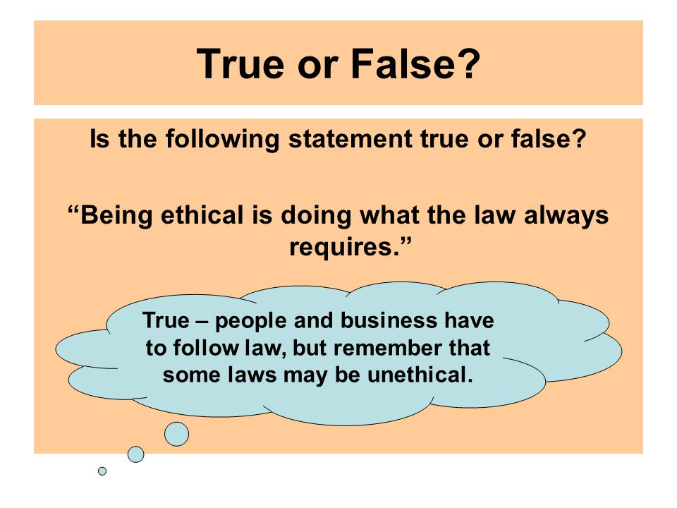 "True or False? Is the following statement true or false? ""Being ethical is doing what the law always requires."" True – people and business have to fol"