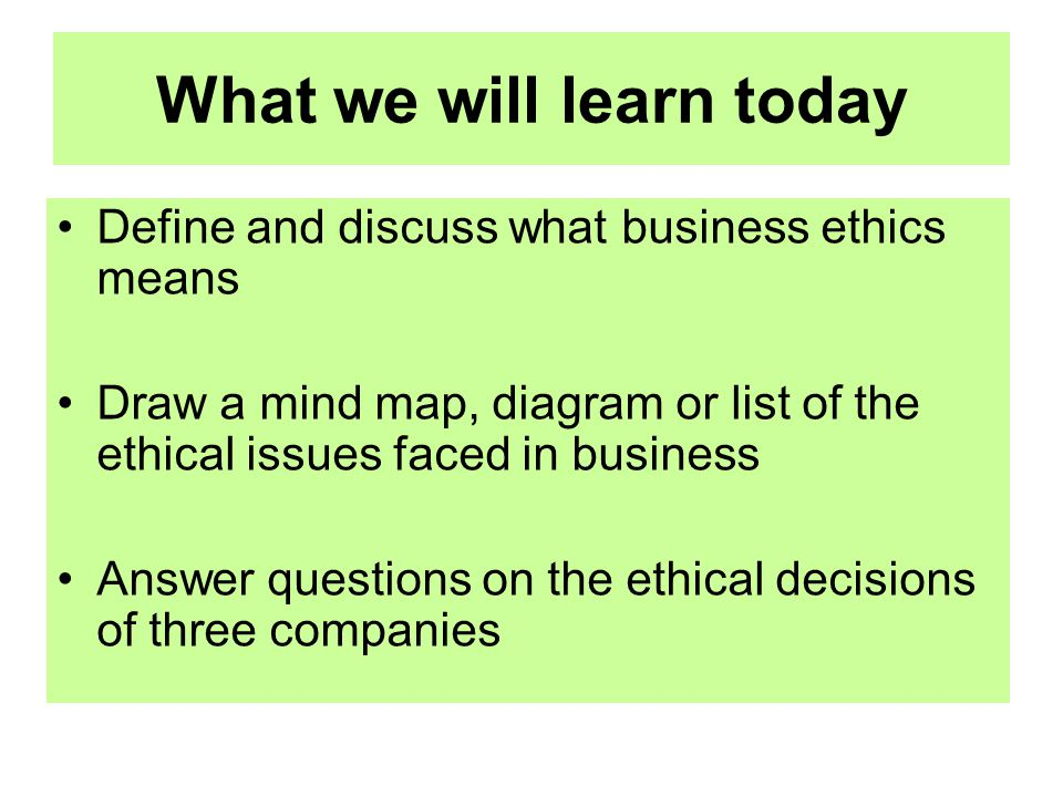 What we will learn today Define and discuss what business ethics means Draw a mind map, diagram or list of the ethical issues faced in business Answer questions on the ethical decisions of three companies