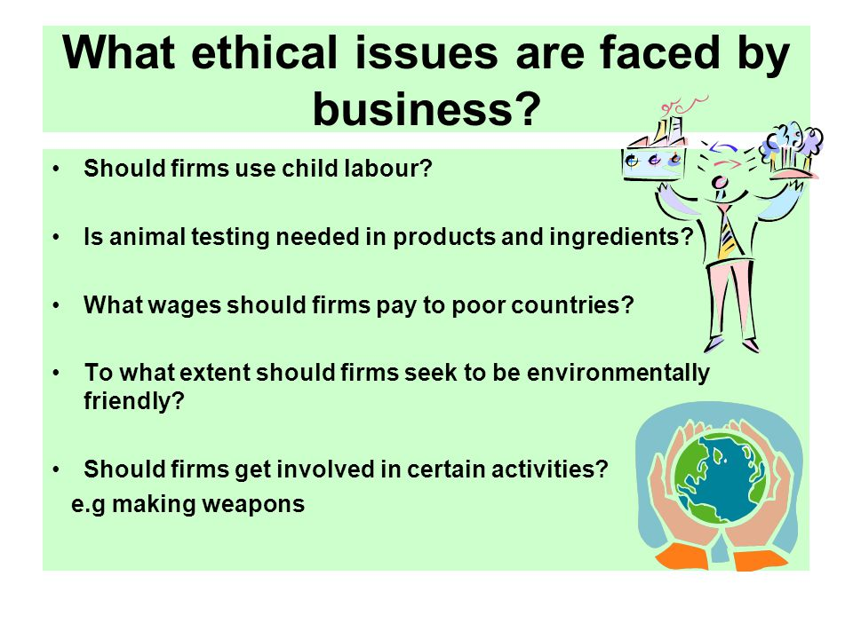 What ethical issues are faced by business? Should firms use child labour? Is animal testing needed in products and ingredients? What wages should firm