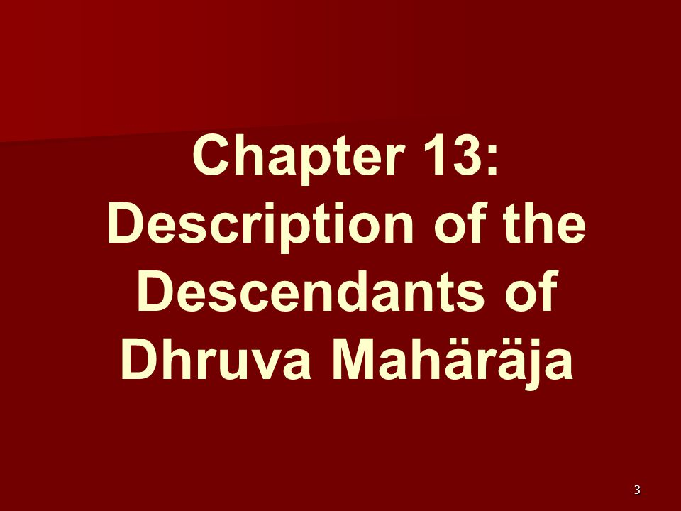 The Lord appears as a descendant of Dhruva Mahäräja (13.1-20) Hearing Maitreya Åñi describe how Närada glorified the transcendental qualities of Dhruva Mahäräja in a meeting of the Pracetäs, Vidura inquired from Maitreya further about the Pracetäs.
