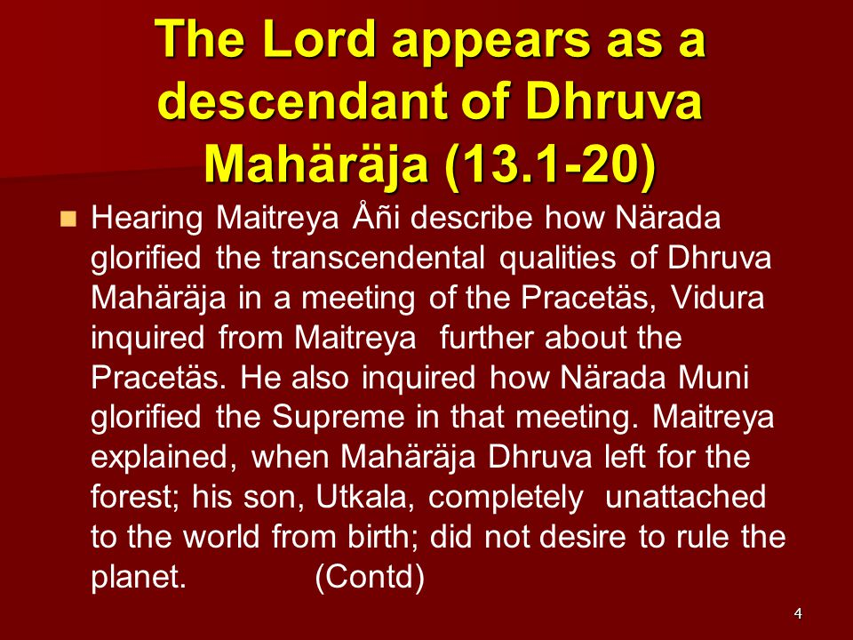 The Lord appears as a descendant of Dhruva Mahäräja (13.1-20) Hearing Maitreya Åñi describe how Närada glorified the transcendental qualities of Dhruva Mahäräja in a meeting of the Pracetäs, Vidura inquired from Maitreya further about the Pracetäs.
