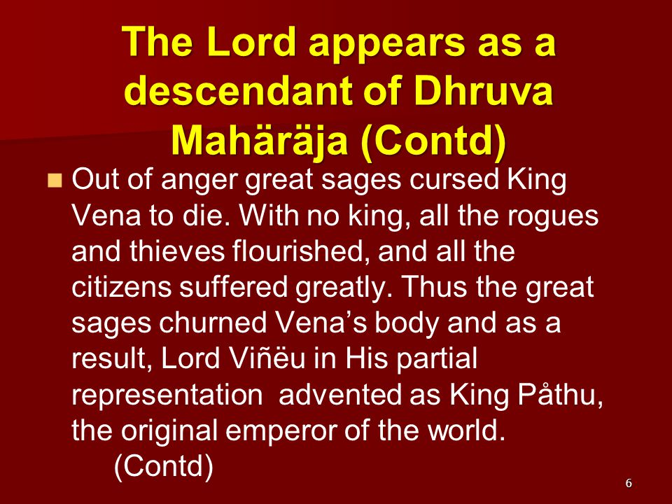 King Vena, Mahäräja Aìga's irreligious son (13.21-49) Vidura inquired how King Aìga who was a saintly personality got a son, Vena, who was so bad he left his kingdom for the forest.