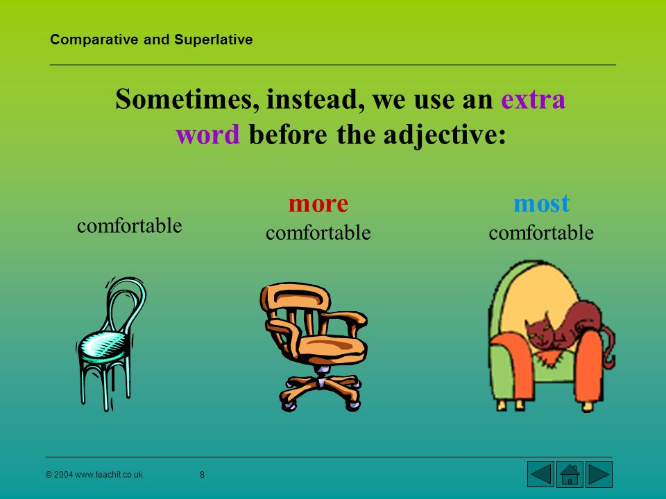 Comparative and Superlative © 2004 www.teachit.co.uk 9 We say that more comfortable is the comparative form of comfortable – we are comparing them.
