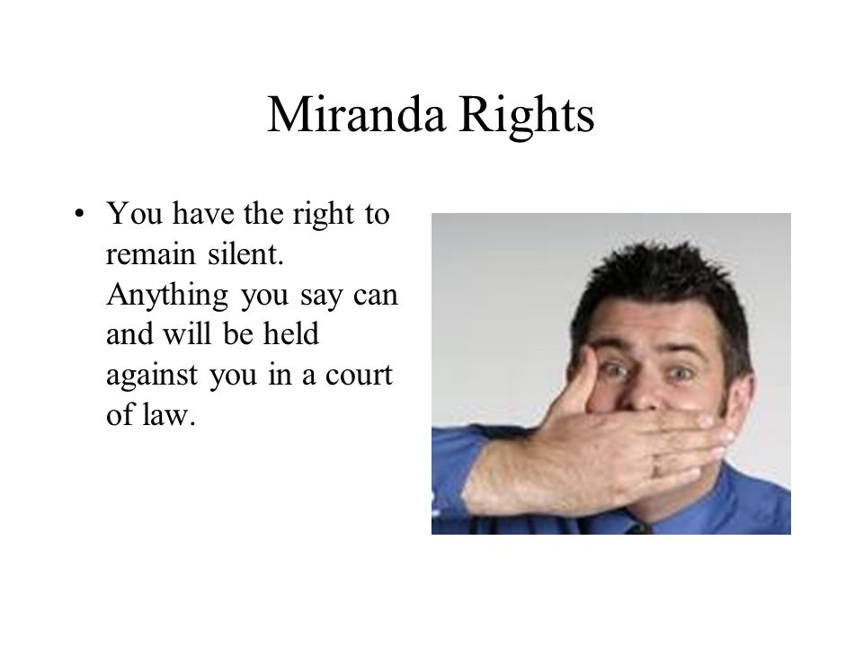 Miranda Rights You have the right to remain silent. Anything you say can and will be held against you in a court of law.