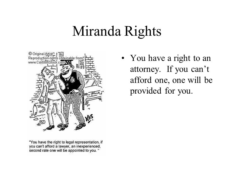 Miranda Rights You have a right to an attorney. If you can't afford one, one will be provided for you.
