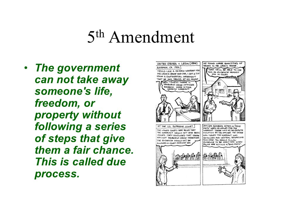 5 th Amendment The government can not take away someone's life, freedom, or property without following a series of steps that give them a fair chance.